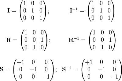 \begin{array}{cc} \mathbf{I}=\begin{pmatrix} 1 & 0 & 0 \\ 0 & 1 & 0 \\ 0 & 0 & 1 \end{pmatrix} ; &  \mathbf{I}^{-1}=\begin{pmatrix} 1 & 0 & 0 \\ 0 & 1 & 0 \\ 0 & 0 & 1 \end{pmatrix} \\ \\ \mathbf{R}=\begin{pmatrix} 1 & 0 & 0 \\ 0 & 0 & 1 \\ 0 & 1 & 0 \end{pmatrix} ; & \mathbf{R}^{-1}=\begin{pmatrix} 1 & 0 & 0 \\ 0 & 0 & 1 \\ 0 & 1 & 0 \end{pmatrix} \\ \\ \mathbf{S}=\begin{pmatrix} +1 & 0 & 0 \\ 0 & -1 & 0 \\ 0 & 0 & -1 \end{pmatrix} ; & \mathbf{S}^{-1}=\begin{pmatrix} +1 & 0 & 0 \\ 0 & -1 & 0 \\ 0 & 0 & -1 \end{pmatrix} \\ \end{array}