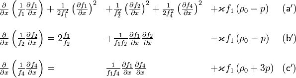 \begin{array}{lllc} \frac{\partial}{\partial x}\left(\frac{1}{f_{1}}\frac{\partial f_{1}}{\partial x}\right)+\frac{1}{2f_{1}^{2}}\left(\frac{\partial f_{1}}{\partial x}\right)^{2} & +\frac{1}{f_{2}^{2}}\left(\frac{\partial f_{2}}{\partial x}\right)^{2}+\frac{1}{2f_{4}^{2}}\left(\frac{\partial f_{4}}{\partial x}\right)^{2} & +\varkappa f_{1}\left(\rho_{0}-p\right) & \mathsf{(a')}\\ \\\frac{\partial}{\partial x}\left(\frac{1}{f_{2}}\frac{\partial f_{2}}{\partial x}\right)=2\frac{f_{1}}{f_{2}} & +\frac{1}{f_{1}f_{2}}\frac{\partial f_{1}}{\partial x}\frac{\partial f_{2}}{\partial x} & -\varkappa f_{1}\left(\rho_{0}-p\right) & \mathsf{(b')}\\ \\\frac{\partial}{\partial x}\left(\frac{1}{f_{4}}\frac{\partial f_{4}}{\partial x}\right)= & \frac{1}{f_{1}f_{4}}\frac{\partial f_{1}}{\partial x}\frac{\partial f_{4}}{\partial x} & +\varkappa f_{1}\left(\rho_{0}+3p\right) & \mathsf{(c')}\end{array}