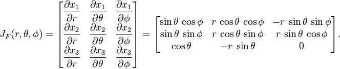 J_F(r,\theta,\phi) =\begin{bmatrix} \dfrac{\partial x_1}{\partial r} & \dfrac{\partial x_1}{\partial \theta} & \dfrac{\partial x_1}{\partial \phi} \\[3pt] \dfrac{\partial x_2}{\partial r} & \dfrac{\partial x_2}{\partial \theta} & \dfrac{\partial x_2}{\partial \phi} \\[3pt] \dfrac{\partial x_3}{\partial r} & \dfrac{\partial x_3}{\partial \theta} & \dfrac{\partial x_3}{\partial \phi} \\ \end{bmatrix}=\begin{bmatrix}  \sin\theta\, \cos\phi &  r\, \cos\theta\, \cos\phi  & -r\, \sin\theta\, \sin\phi \\ \sin\theta\, \sin\phi &  r\, \cos\theta\, \sin\phi  &  r\, \sin\theta\, \cos\phi \\  \cos\theta            &  -r\, \sin\theta             &             0                                \end{bmatrix}.
