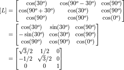 \begin{align}       \left[L\right] &= \begin{bmatrix}                \cos(30^o) & \cos(90^o-30^o) & \cos(90^o) \\                \cos(90^o+30^o) & \cos(30^o) & \cos(90^o) \\                \cos(90^o) & \cos(90^o) & \cos(0^o)               \end{bmatrix} \\           &= \begin{bmatrix}                \cos(30^o) & \sin(30^o) & \cos(90^o) \\                -\sin(30^o) & \cos(30^o) & \cos(90^o) \\                \cos(90^o) & \cos(90^o) & \cos(0^o)               \end{bmatrix} \\           &= \begin{bmatrix}                \sqrt{3}/2 & 1/2 & 0 \\                -1/2 & \sqrt{3}/2 & 0 \\                0 & 0 & 1               \end{bmatrix}      \end{align}