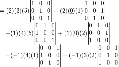 \begin{array}{rl} &=(2)(3)(5)\begin{vmatrix} 1  &0  &0  \\ 0  &1  &0  \\ 0  &0  &1 \end{vmatrix} +(2)(\underline{0})(1)\begin{vmatrix} 1  &0  &0  \\ 0  &0  &1  \\ 0  &1  &0 \end{vmatrix}                     \\ &\quad+(1)(4)(5)\begin{vmatrix} 0  &1  &0  \\ 1  &0  &0  \\ 0  &0  &1 \end{vmatrix} +(1)(\underline{0})(2)\begin{vmatrix} 0  &1  &0  \\ 0  &0  &1  \\ 1  &0  &0 \end{vmatrix}                       \\ &\quad+(-1)(4)(1)\begin{vmatrix} 0  &0  &1  \\ 1  &0  &0  \\ 0  &1  &0 \end{vmatrix} +(-1)(3)(2)\begin{vmatrix} 0  &0  &1  \\ 0  &1  &0  \\ 1  &0  &0 \end{vmatrix}                        \end{array}