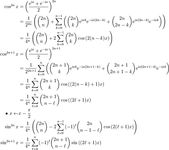 \begin{align} \cos^{2n}x&=\left(\frac{{\rm e}^{{\rm i}x}+{\rm e}^{-{\rm i}x}}2\right)^{2n}\\ &=\frac1{2^{2n}}\left({{2n}\choose n} +\sum_{k=0}^{n-1}{\left({{2n}\choose k}{\rm e}^{{\rm i}xk}{\rm e}^{-{\rm i}x(2n-k)}+{{2n}\choose{2n-k}}{\rm e}^{{\rm i}x(2n-k)}{\rm e}^{-{\rm i}xk}\right)}\right)\\ &=\frac1{4^n}\left({{2n}\choose n}+2\sum_{k=0}^{n-1}{{{2n}\choose k}\cos\left(2(n-k)x\right)}\right)\\  \cos^{2n+1}x&=\left(\frac{{\rm e}^{{\rm i}x}+{\rm e}^{-{\rm i}x}}2\right)^{2n+1}\\  &=\frac1{2^{2n+1}}\sum_{k=0}^n{\left({{2n+1}\choose k}{\rm e}^{{\rm i}xk}{\rm e}^{-{\rm i}x(2n+1-k)}+{{2n+1}\choose{2n+1-k}}{\rm e}^{{\rm i}x(2n+1-k)}{\rm e}^{-{\rm i}xk}\right)}\\ &=\frac1{4^n}\sum_{k=0}^n{{2n+1}\choose k}\cos\left((2(n-k)+1)x\right)\\  &=\frac1{4^n}\sum_{\ell=0}^n{{2n+1}\choose{n-\ell}}\cos\left((2\ell+1)x\right)\\  \bullet~x\leftarrow&x-\frac{\pi}2&\\ \sin^{2n}x&=\frac1{4^n}\left({{2n}\choose n}-2\sum_{\ell=0}^{n-1}{(-1)^{\ell}{{2n}\choose{n-1-\ell}}\cos\left(2(\ell+1)x\right)}\right)\\ \sin^{2n+1}x&=\frac1{4^n}\sum_{\ell=0}^n(-1)^{\ell}{{2n+1}\choose{n-\ell}}\sin\left((2\ell+1)x\right) \end{align}