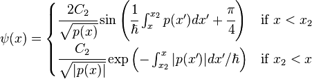 \psi(x) = \begin{cases}    \cfrac{2C_2}{\sqrt{p(x)}} \sin \left(\cfrac{1}{\hbar}\int_x^{x_2} p(x')dx'+\cfrac{\pi}{4}\right) & \mbox{if } x<x_2 \   \cfrac{C_2}{\sqrt{|p(x)|}} \exp\left( - \int_{x_2}^x |p(x')|dx'/{\hbar}\right) & \mbox{if } x_2<x  \end{cases}\,\!