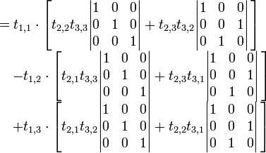 \begin{array}{rl} &=t_{1,1}\cdot \left[t_{2,2}t_{3,3}\begin{vmatrix} 1  &0  &0  \\ 0  &1  &0  \\ 0  &0  &1 \end{vmatrix} +t_{2,3}t_{3,2}\begin{vmatrix} 1  &0  &0  \\ 0  &0  &1  \\ 0  &1  &0 \end{vmatrix}\,\right]    \\ &\quad -t_{1,2}\cdot \left[t_{2,1}t_{3,3}\begin{vmatrix} 1  &0  &0  \\ 0  &1  &0  \\ 0  &0  &1 \end{vmatrix} +t_{2,3}t_{3,1}\begin{vmatrix} 1  &0  &0  \\ 0  &0  &1  \\ 0  &1  &0 \end{vmatrix}\,\right]  \\ &\quad +t_{1,3}\cdot \left[t_{2,1}t_{3,2}\begin{vmatrix} 1  &0  &0  \\ 0  &1  &0  \\ 0  &0  &1 \end{vmatrix} +t_{2,2}t_{3,1}\begin{vmatrix} 1  &0  &0  \\ 0  &0  &1  \\ 0  &1  &0 \end{vmatrix}\,\right]  \end{array}