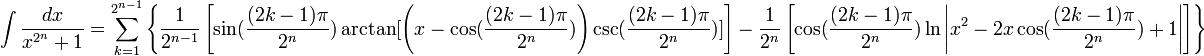 int frac{dx}{x^{2^n} + 1} = sum_{k=1}^{2^{n-1}} left { frac{1}{2^{n-1}} left [ sin(frac{(2k -1) pi}{2^n}) arctan[left(x - cos(frac{(2k -1) pi}{2^n})  ight ) csc(frac{(2k -1) pi}{2^n}) ]  ight] - frac{1}{2^n} left [ cos(frac{(2k -1) pi}{2^n}) ln left | x^2 - 2 x cos(frac{(2k -1) pi}{2^n}) + 1  ight |   ight ]  ight }