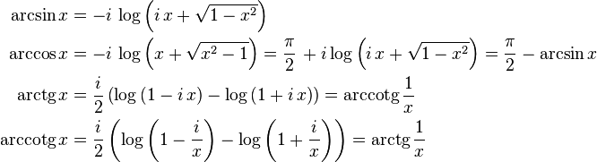 \begin{align} \arcsin x &{}= -i\,\log\left(i\,x+\sqrt{1-x^2}\right) &{}\\ \arccos x &{}= -i\,\log\left(x+\sqrt{x^2-1}\right) = \frac{\pi}{2}\,+i\log\left(i\,x+\sqrt{1-x^2}\right) = \frac{\pi}{2}-\arcsin x &{}\\ \operatorname{arctg}x &{}= \frac{i}{2}\left(\log\left(1-i\,x\right)-\log\left(1+i\,x\right)\right)= \operatorname{arccotg}\frac{1}{x}\\ \operatorname{arccotg}x &{}= \frac{i}{2}\left(\log\left(1-\frac{i}{x}\right)-\log\left(1+\frac{i}{x}\right)\right)= \operatorname{arctg}\frac{1}{x}\\ \end{align}
