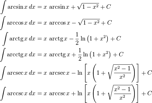 \begin{align} \int \arcsin x\,dx &{}= x\,\arcsin x + \sqrt{1-x^2} + C\\ \int \arccos x\,dx &{}= x\,\arccos x - \sqrt{1-x^2} + C\\ \int \operatorname{arctg} x\,dx &{}= x\,\operatorname{arctg} x - \frac{1}{2}\ln\left(1+x^2\right) + C\\ \int \operatorname{arcctg} x\,dx &{}= x\,\operatorname{arcctg} x + \frac{1}{2}\ln\left(1+x^2\right) + C\\ \int \arcsec x\,dx &{}= x\,\arcsec x - \ln\left[x\left(1+\sqrt{{x^2-1}\over x^2}\right)\right] + C\\ \int \arccsc x\,dx &{}= x\,\arccsc x + \ln\left[x\left(1+\sqrt{{x^2-1}\over x^2}\right)\right] + C \end{align}
