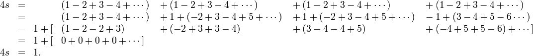 \begin{array}{rclllll} 4s&=& &(1-2+3-4+\cdots) & {}+(1-2+3-4+\cdots) & {}+(1-2+3-4+\cdots) &{}+(1-2+3-4+\cdots) \\  &=& &(1-2+3-4+\cdots) & {}+1+(-2+3-4+5+\cdots) & {}+1+(-2+3-4+5+\cdots) &{}-1+(3-4+5-6\cdots) \\  &=&1+[&(1-2-2+3) & {}+(-2+3+3-4) & {}+(3-4-4+5) &{}+(-4+5+5-6)+\cdots] \\  &=&1+[&0+0+0+0+\cdots] \\ 4s&=&1. \end{array}