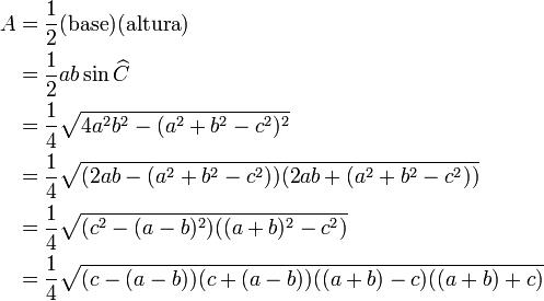 \begin{align} A & = \frac{1}{2} (\mbox{base}) (\mbox{altura}) \\ & = \frac{1}{2} ab\sin \widehat C \\ & = \frac{1}{4}\sqrt{4a^2 b^2 -(a^2 +b^2 -c^2)^2} \\ & = \frac{1}{4}\sqrt{(2a b -(a^2 +b^2 -c^2))(2a b +(a^2 +b^2 -c^2))} \\ & = \frac{1}{4}\sqrt{(c^2 -(a -b)^2)((a +b)^2 -c^2)} \\ & = \frac{1}{4}\sqrt{(c -(a -b))(c +(a -b))((a +b) -c)((a +b) +c)} \\ \end{align}