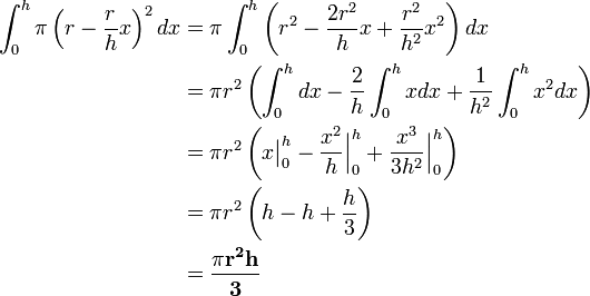 \begin{align}\int_{0}^{h}\pi\left(r-\frac{r}{h}x\right)^{2}dx&=\pi\int_{0}^{h}\left(r^{2}-\frac{2r^{2}}{h}x+\frac{r^{2}}{h^{2}}x^{2}\right)dx\ &=\pi r^{2}\left(\int_{0}^{h}dx-\frac{2}{h}\int_{0}^{h}xdx+\frac{1}{h^{2}}\int_{0}^{h}x^{2}dx\right)\ &=\pi r^{2}\left(x\bigr|_{0}^{h}-\frac{x^{2}}{h}\Bigr|_{0}^{h}+\frac{x^{3}}{3h^{2}}\Bigr|_{0}^{h}\right)\ &=\pi r^{2}\left(h-h+\frac{h}{3}\right)\ &=\mathbf{\frac{\pi r^{2}h}{3}}\end{align}