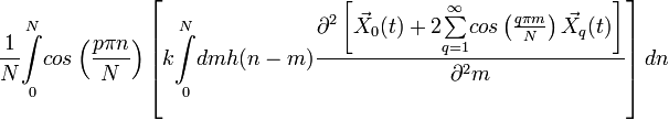 \frac{1}{N}\overset{N}{\underset{0}{\int}}cos\left(\frac{p\pi n}{N}\right)\left[k\overset{N}{\underset{0}{\int}}dmh(n-m)\frac{\partial^{2}\left[\vec{X}_{0}(t)+2\overset{\infty}{\underset{q=1}{\sum}}cos\left(\frac{q\pi m}{N}\right)\vec{X}_{q}(t)\right]}{\partial^{2}m}\right]dn