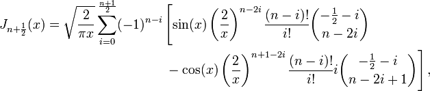 \begin{align} J_{n+\frac 1 2}(x)=\sqrt{\frac 2 {\pi x}}\sum_{i=0}^\frac {n+1} 2 (-1)^{n-i} & \left[ \sin(x) \left(\frac 2 x\right)^{n-2i} \frac {(n-i)!}{i!} {-\frac 1 2 -i \choose n-2i} \right. \\ & \left.{} - \cos(x) \left(\frac 2 x\right)^{n+1-2i} \frac {(n-i)!}{i!} i {-\frac 1 2 -i \choose n-2i+1}\right], \end{align}