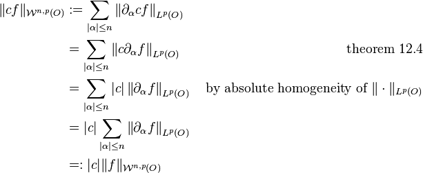 \begin{align} \|cf\|_{\mathcal W^{n, p}(O)} & := \sum_{|\alpha| \le n} \left\| \partial_\alpha c f \right\|_{L^p(O)} & \ & = \sum_{|\alpha| \le n} \left\| c \partial_\alpha f \right\|_{L^p(O)} & \text{ theorem 12.4} \ & = \sum_{|\alpha| \le n} |c| \left\| \partial_\alpha f \right\|_{L^p(O)} & \text{ by absolute homogeneity of } \| \cdot \|_{L^p(O)} \ & = |c| \sum_{|\alpha| \le n} \left\| \partial_\alpha f \right\|_{L^p(O)} & \ & =: |c| \|f\|_{\mathcal W^{n, p}(O)} \end{align}