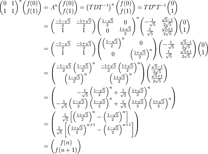 \begin{align} \begin{pmatrix} 0 & 1 \\ 1 & 1 \end{pmatrix}^n \begin{pmatrix} f(0) \\ f(1) \end{pmatrix} & = A^n \begin{pmatrix} f(0) \\ f(1) \end{pmatrix} = \left(TDT^{-1}\right)^n \begin{pmatrix} f(0) \\ f(1) \end{pmatrix} = TD^nT^{-1} \begin{pmatrix} 0 \\ 1 \end{pmatrix}\\ &= \begin{pmatrix} \frac{-1-\sqrt{5}}{2} & \frac{-1+\sqrt{5}}{2}\\ 1 & 1 \end{pmatrix} \begin{pmatrix} \frac{1-\sqrt{5}}{2} & 0 \\ 0 & \frac{1+\sqrt{5}}{2} \end{pmatrix}^n \begin{pmatrix} -\frac{1}{\sqrt{5}} & \frac{\sqrt{5}-1}{2\sqrt{5}} \\ \frac{1}{\sqrt{5}} & \frac{\sqrt{5}+1}{2\sqrt{5}} \end{pmatrix} \begin{pmatrix} 0 \\ 1 \end{pmatrix}\\ &= \begin{pmatrix} \frac{-1-\sqrt{5}}{2} & \frac{-1+\sqrt{5}}{2}\\ 1 & 1 \end{pmatrix} \begin{pmatrix} \left(\frac{1-\sqrt{5}}{2}\right)^n & 0 \\ 0 & \left(\frac{1+\sqrt{5}}{2}\right)^n \end{pmatrix} \begin{pmatrix} -\frac{1}{\sqrt{5}} & \frac{\sqrt{5}-1}{2\sqrt{5}} \\ \frac{1}{\sqrt{5}} & \frac{\sqrt{5}+1}{2\sqrt{5}} \end{pmatrix} \begin{pmatrix} 0 \\ 1 \end{pmatrix}\\ &= \begin{pmatrix} \frac{-1-\sqrt{5}}{2}\left(\frac{1-\sqrt{5}}{2}\right)^n & \frac{-1+\sqrt{5}}{2}\left(\frac{1+\sqrt{5}}{2}\right)^n\\ \left(\frac{1-\sqrt{5}}{2}\right)^n & \left(\frac{1+\sqrt{5}}{2}\right)^n \end{pmatrix} \begin{pmatrix} \frac{\sqrt{5}-1}{2\sqrt{5}} \\ \frac{\sqrt{5}+1}{2\sqrt{5}} \end{pmatrix}\\ &= \begin{pmatrix} - \frac{1}{\sqrt{5}} \left(\frac{1-\sqrt{5}}{2}\right)^n + \frac{1}{\sqrt{5}} \left(\frac{1+\sqrt{5}}{2}\right)^n\\ - \frac{1}{\sqrt{5}} \left(\frac{1-\sqrt{5}}{2}\right)\left(\frac{1-\sqrt{5}}{2}\right)^n + \frac{1}{\sqrt{5}} \left(\frac{1+\sqrt{5}}{2}\right) \left(\frac{1+\sqrt{5}}{2}\right)^n \end{pmatrix} \\ &= \begin{pmatrix} \frac{1}{\sqrt{5}} \left[\left(\frac{1+\sqrt{5}}{2}\right)^n - \left(\frac{1-\sqrt{5}}{2}\right)^n\right]\\ \frac{1}{\sqrt{5}} \left[\left(\frac{1+\sqrt{5}}{2}\right)^{n+1} - \left(\frac{1-\sqrt{5}}{2}\right)^{n+1}\right] \end{pmatrix} \\ &= \begin{pmatrix} f(n) \\ f(n+1) \end{pmatrix} \end{align}