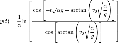 y(t)=\cfrac{1}{{\alpha}}\ln\left[\cfrac{\cos\left[-t\sqrt{{\alpha}{g}}+\arctan\left(v_0\sqrt{\cfrac{\alpha}{g}}\right)\right]}{\cos\left[\arctan \left(v_0\sqrt{\cfrac{\alpha}{g}}\right)\right]} \right]