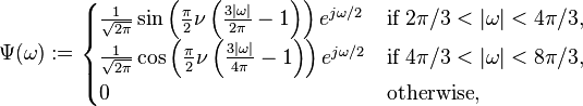 \Psi ( \omega) := \begin{cases} \frac {1}{\sqrt{2\pi}} \sin\left(\frac {\pi}{2} \nu \left(\frac{3|\omega|}{2\pi} -1\right)\right) e^{j\omega/2} & \text{if } 2 \pi /3<|\omega|< 4 \pi /3, \ \frac {1}{\sqrt{2\pi}} \cos\left(\frac {\pi}{2} \nu \left(\frac{3| \omega|}{4 \pi}-1\right)\right) e^{j \omega/2} & \text{if } 4 \pi /3<| \omega|< 8 \pi /3, \ 0 & \text{otherwise}, \end{cases}