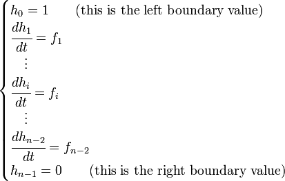 \begin{cases}   h_0 = 1 \qquad \mbox{(this is the left boundary value)} \\  \cfrac{d h_1}{d t} = f_1 \\  \quad \vdots \\  \cfrac{d h_i}{d t} = f_i \\  \quad \vdots \\  \cfrac{d h_{n - 2}}{d t} = f_{n - 2} \\  h_{n - 1} = 0 \qquad \mbox{(this is the right boundary value)} \end{cases}