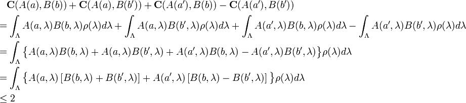 \begin{align}   &\quad \mathbf{C}(A(a), B(b)) + \mathbf{C}(A(a), B(b')) +          \mathbf{C}(A(a'), B(b)) - \mathbf{C}(A(a'), B(b'))&\\   &= \int_\Lambda A(a, \lambda) B(b, \lambda) \rho(\lambda) d \lambda +      \int_\Lambda A(a, \lambda) B(b', \lambda) \rho(\lambda) d \lambda +      \int_\Lambda A(a', \lambda) B(b, \lambda) \rho(\lambda) d \lambda -      \int_\Lambda A(a', \lambda) B(b', \lambda) \rho(\lambda) d \lambda&\\   &= \int_\Lambda \big\{                     A(a, \lambda) B(b, \lambda) +                      A(a, \lambda) B(b', \lambda) +                     A(a', \lambda) B(b, \lambda) -                     A(a', \lambda) B(b', \lambda)                   \big\} \rho(\lambda) d \lambda&\\   &= \int_\Lambda \big\{                     A(a, \lambda) \left[                       B(b, \lambda) + B(b', \lambda)                     \right] + A(a', \lambda) \left[                       B(b, \lambda) - B(b', \lambda)                     \right]                   \big\} \rho(\lambda) d \lambda\\   &\leq 2 \end{align}