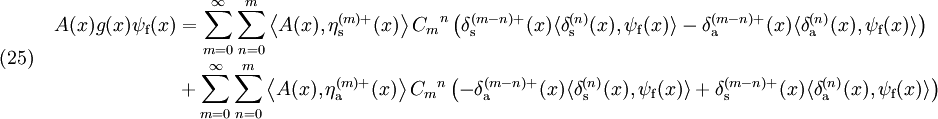 (25)~~~~ \begin{align} A(x)g(x)\psi_{\rm f}(x) &= \sum_{m=0}^{\infty} \sum_{n=0}^{m} \left\langle A(x),\eta_{\rm s}^{(m)+}(x) \right\rangle  {C_m}^n \left( \delta_{\rm s}^{(m-n)+}(x) \langle \delta_{\rm s}^{(n)} (x),\psi_{\rm f}(x) \rangle - \delta_{\rm a}^{(m-n)+}(x) \langle \delta_{\rm a}^{(n)} (x),\psi_{\rm f}(x) \rangle \right) \\ &+ \sum_{m=0}^{\infty} \sum_{n=0}^{m} \left\langle A(x),\eta_{\rm a}^{(m)+}(x) \right\rangle {C_m}^n \left( - \delta_{\rm a}^{(m-n)+}(x) \langle \delta_{\rm s}^{(n)} (x),\psi_{\rm f}(x) \rangle + \delta_{\rm s}^{(m-n)+}(x) \langle \delta_{\rm a}^{(n)} (x),\psi_{\rm f}(x) \rangle \right) \\ \end{align}