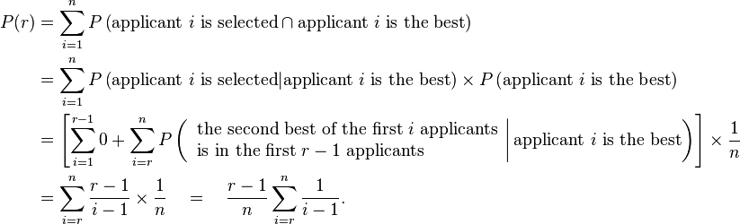 \begin{align} P(r) &= \sum_{i=1}^{n} P\left(\text{applicant } i \text{ is selected} \cap \text{applicant } i \text{ is the best}\right) \ &= \sum_{i=1}^{n} P\left(\text{applicant } i \text{ is selected} | \text{applicant } i \text{ is the best}\right) \times P\left(\text{applicant } i \text{ is the best}\right) \ &= \left[ \sum_{i=1}^{r-1} 0 + \sum_{i=r}^{n} P\left( \left. \begin{array}{l} \text{the second best of the first } i \text{ applicants} \ \text{is in the first } r-1 \text{ applicants} \end{array} \right|  \text{applicant } i \text{ is the best} \right) \right] \times \frac{1}{n}  \ &= \sum_{i=r}^{n} \frac{r-1}{i-1} \times \frac{1}{n} \quad=\quad \frac{r-1}{n} \sum_{i=r}^{n} \frac{1}{i-1}. \end{align}
