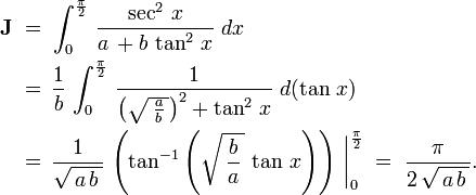 \begin{align}     \textbf J\;     &=\;\int_0^{\frac{\pi}{2}}\,\frac{\sec^2\,x}{a\,+b\,\tan^2\,x}\;dx     \     &=\,\frac{1}{b}\,\int_0^{\frac{\pi}{2}}\,\frac{1}{\left(\sqrt{\,\frac{a}{b}\,}\right)^2+\tan^2\,x}\;d(\tan\,x)\,     \     &=\,\frac{1}{\sqrt{\,a\,b\,}}\,\left(\tan^{-1}\left(\sqrt{\,\frac{b}{a}\,}\,\tan\,x\right)\right)\,\bigg|_0^{\frac{\pi}{2}}\;=\;\frac{\pi}{2\,\sqrt{\,a\,b\,}}.   \end{align}