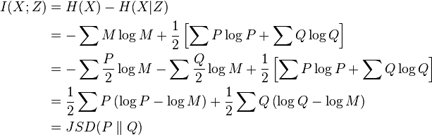 \begin{align} I(X; Z) &= H(X) - H(X|Z)\ &= -\sum M \log M + \frac{1}{2} \left[ \sum P \log P + \sum Q \log Q \right] \ &= -\sum \frac{P}{2} \log M - \sum \frac{Q}{2} \log M + \frac{1}{2} \left[ \sum P \log P + \sum Q \log Q \right] \ &= \frac{1}{2} \sum P \left(\log P - \log M\right) + \frac{1}{2} \sum Q  \left(\log Q - \log M \right) \ &= JSD(P \parallel Q) \end{align}