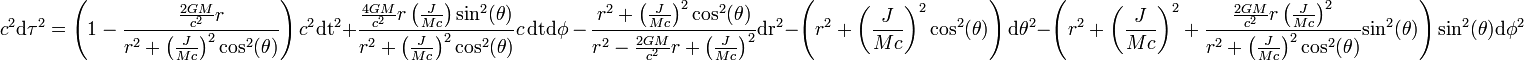c^2\mathrm {d \tau  }^2=\left(1-\frac{\frac{2 G M}{c^2}r}{r^2+\left(\frac{J}{M c}\right)^2\mathrm {cos^2}(\theta )}\right)c^2\mathrm {dt}^2 + \frac{\frac{4 G M}{c^2}r \left(\frac{J}{M c}\right)\mathrm {sin^2}(\theta ) }{r^2+\left(\frac{J}{M c}\right)^2\mathrm {cos^2}(\theta )}c\,\mathrm {dt} \mathrm {d \phi }\, -\,\frac{r^2+\left(\frac{J}{M c}\right)^2\mathrm {cos^2}(\theta )}{r^2-\frac{2 G M}{c^2}r+\left(\frac{J}{M c}\right)^2}\mathrm {dr}^2-\left(r^2+\left(\frac{J}{M c}\right)^2\mathrm {cos^2}(\theta )\right)\mathrm {d \theta  }^2-\left(r^2+\left(\frac{J}{M c}\right)^2+\frac{\frac{2 G M}{c^2}r\left(\frac{J}{M c}\right)^2}{r^2+\left(\frac{J}{M c}\right)^2\mathrm {cos^2}(\theta )}\mathrm {sin^2}(\theta )\right)\mathrm {sin^2}(\theta )\mathrm {d \phi  }^2