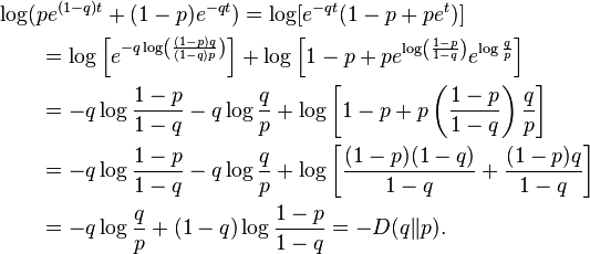 \begin{align} &\log(pe^{(1-q)t} + (1-p)e^{-qt}) = \log[e^{-qt}(1-p+pe^t)] \ &\qquad = \log\left[e^{-q \log\left(\frac{(1-p)q}{(1-q)p}\right)}\right] +  \log\left[1-p+pe^{\log\left(\frac{1-p}{1-q}\right)}e^{\log\frac{q}{p}}\right] \ &\qquad = -q\log\frac{1-p}{1-q} -q \log\frac{q}{p} + \log\left[1-p+ p\left(\frac{1-p}{1-q}\right)\frac{q}{p}\right] \ &\qquad = -q\log\frac{1-p}{1-q} -q \log\frac{q}{p} + \log\left[\frac{(1-p)(1-q)}{1-q}+\frac{(1-p)q}{1-q}\right] \ &\qquad = -q\log\frac{q}{p} + (1-q)\log\frac{1-p}{1-q} = -D(q \| p). \end{align}