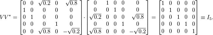 V V^* = begin{bmatrix} 0 & 0 & sqrt{0.2} & 0 & sqrt{0.8}\ 1 & 0 & 0 & 0 & 0\ 0 & 1 & 0 & 0 & 0\ 0 & 0 & 0 & 1 & 0\ 0 & 0 & sqrt{0.8} & 0 & -sqrt{0.2} end{bmatrix} cdot begin{bmatrix} 0 & 1 & 0 & 0 & 0\ 0 & 0 & 1 & 0 & 0\ sqrt{0.2} & 0 & 0 & 0 & sqrt{0.8}\ 0 & 0 & 0 & 1 & 0\ sqrt{0.8} & 0 & 0 & 0 & -sqrt{0.2}end{bmatrix} = begin{bmatrix} 1 & 0 & 0 & 0 & 0\ 0 & 1 & 0 & 0 & 0\ 0 & 0 & 1 & 0 & 0\ 0 & 0 & 0 & 1 & 0\ 0 & 0 & 0 & 0 & 1end{bmatrix} equiv I_5.
