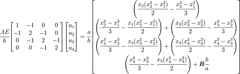 \cfrac{AE}{h}      \begin{bmatrix}        1 & -1 & 0 & 0 \\       -1 & 2 & -1 & 0 \\       0 & -1 & 2 & -1 \\       0 & 0 & -1 & 2      \end{bmatrix}     \begin{bmatrix} u_1 \\ u_2 \\ u_3 \\ u_4 \end{bmatrix} =      \cfrac{a}{h}     \begin{bmatrix}       \left(\cfrac{x_2(x_2^2-x_1^2)}{2} - \cfrac{x_2^3-x_1^3}{3}\right) \\       \left(\cfrac{x_2^3-x_1^3}{3} - \cfrac{x_1(x_2^2-x_1^2)}{2}\right) +         \left(\cfrac{x_3(x_3^2-x_2^2)}{2} - \cfrac{x_3^3-x_2^3}{3}\right) \\       \left(\cfrac{x_3^3-x_2^3}{3} - \cfrac{x_2(x_3^2-x_2^2)}{2}\right) +         \left(\cfrac{x_4(x_4^2-x_3^2)}{2} - \cfrac{x_4^3-x_3^3}{3}\right) \\       \left(\cfrac{x_4^3-x_3^3}{3} - \cfrac{x_3(x_4^2-x_3^2)}{2}\right) +          \boldsymbol{R}\cfrac{h}{a}     \end{bmatrix}