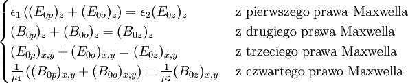 \begin{cases} \epsilon_1\left((E_{0p})_z+(E_{0o})_z\right)=\epsilon_2(E_{0z})_z&\mbox{ z pierwszego prawa Maxwella}\\ (B_{0p})_z+(B_{0o})_z=(B_{0z})_z&\mbox{ z drugiego prawa Maxwella}\\ (E_{0p})_{x,y}+(E_{0o})_{x,y}=(E_{0z})_{x,y}&\mbox{ z trzeciego prawa Maxwella}\\ {{1}\over{\mu_1}}\left((B_{0p})_{x,y}+(B_{0o})_{x,y}\right)={{1}\over{\mu_2}}(B_{0z})_{x,y}&\mbox{ z czwartego prawo Maxwella}\\ \end{cases}