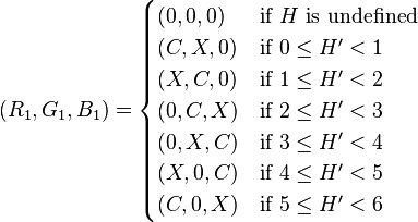 (R_1, G_1, B_1) =     \begin{cases}       (0, 0, 0) &\mbox{if } H \mbox{ is undefined} \\       (C, X, 0) &\mbox{if } 0 \leq H^\prime < 1 \\       (X, C, 0) &\mbox{if } 1 \leq H^\prime < 2 \\       (0, C, X) &\mbox{if } 2 \leq H^\prime < 3 \\       (0, X, C) &\mbox{if } 3 \leq H^\prime < 4 \\       (X, 0, C) &\mbox{if } 4 \leq H^\prime < 5 \\       (C, 0, X) &\mbox{if } 5 \leq H^\prime < 6     \end{cases}