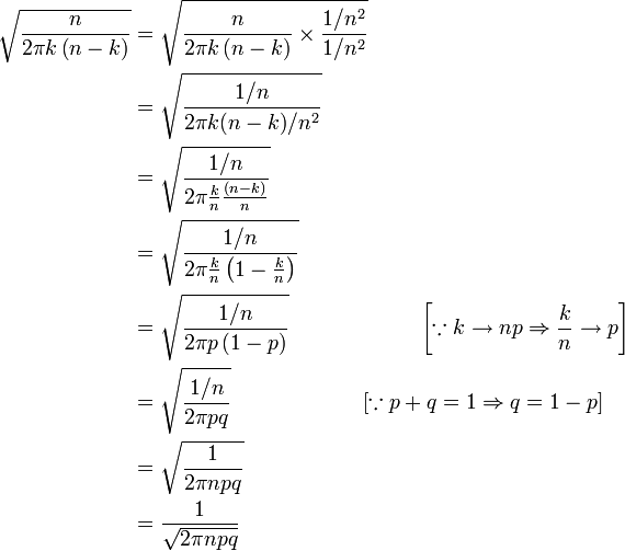 \begin{align} \sqrt{\frac{n}{2\pi k\left(n-k\right)}} & =\sqrt{\frac{n}{2\pi k\left(n-k\right)}\times \frac{{1}/{n^2}}{{1}/{n^2}}} \\ & =\sqrt{\frac{{1}/{n}}{{2\pi k(n-k)}/{n^2}}} \\ & =\sqrt{\frac{{1}/{n}}{2\pi \frac{k}{n}\frac{(n-k)}{n}}}\\ & =\sqrt{\frac{{1}/{n}}{2\pi \frac{k}{n}\left(1-\frac{k}{n}\right)}} \\ & =\sqrt{\frac{{1}/{n}}{2\pi p\left(1-p\right)}} \qquad \qquad \qquad \left[\because k\to np\Rightarrow \frac{k}{n}\to p\right] \\ & =\sqrt{\frac{{1}/{n}}{2\pi pq}} \qquad \qquad \qquad \left[\because p+q=1\Rightarrow q=1-p\right]\\ & =\sqrt{\frac{1}{2\pi npq}}\\ & =\frac{1}{\sqrt{2\pi npq}}\\ \end{align}