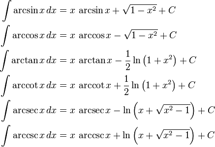 \begin{align} \int \arcsin x\,dx &{}= x\,\arcsin x + \sqrt{1-x^2} + C\\ \int \arccos x\,dx &{}= x\,\arccos x - \sqrt{1-x^2} + C\\ \int \arctan x\,dx &{}= x\,\arctan x - \frac{1}{2}\ln\left(1+x^2\right) + C\\ \int \arccot x\,dx &{}= x\,\arccot x + \frac{1}{2}\ln\left(1+x^2\right) + C\\ \int \arcsec x\,dx &{}= x\,\arcsec x - \ln\left(x+\sqrt{x^2-1}\right) + C\\ \int \arccsc x\,dx &{}= x\,\arccsc x + \ln\left(x+\sqrt{x^2-1}\right) + C \end{align}
