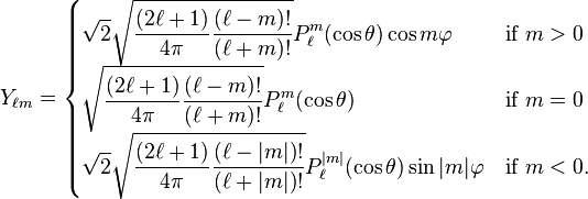 Y_{\ell m} = \begin{cases}  \displaystyle \sqrt{2} \sqrt{{(2\ell+1)\over 4\pi}{(\ell-m)!\over (\ell+m)!}} P_\ell^m(\cos \theta) \cos m\varphi & \mbox{if } m>0 \  \displaystyle \sqrt{{(2\ell+1)\over 4\pi}{(\ell-m)!\over (\ell+m)!}} P_\ell^m(\cos \theta) & \mbox{if } m=0\  \displaystyle \sqrt{2} \sqrt{{(2\ell+1)\over 4\pi}{(\ell-|m|)!\over (\ell+|m|)!}} P_\ell^{|m|}(\cos \theta) \sin |m|\varphi  &\mbox{if } m<0. \end{cases}