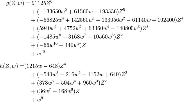 \begin{align} g(Z,w) & = 91125Z^6 \\ & {} \quad {} + (-133650w^2 + 61560w - 193536)Z^5 \\ & {} \quad {} + (-66825w^4 + 142560w^3 + 133056w^2 - 61140w + 102400)Z^4 \\ & {} \quad {} + (5940w^6 + 4752w^5 + 63360w^4 - 140800w^3)Z^3 \\ & {} \quad {} + (-1485w^8 + 3168w^7 - 10560w^6)Z^2 \\ & {} \quad {} + (-66w^{10} + 440w^9)Z \\ & {} \quad {} + w^{12} \\[8pt] h(Z,w) = & (1215w - 648)Z^4 \\ & {} \quad {} + (-540w^3 - 216w^2 - 1152w + 640)Z^3 \\ & {} \quad {} + (378w^5 - 504w^4 + 960w^3)Z^2 \\ & {} \quad {} + (36w^7 - 168w^6)Z \\ & {} \quad {} + w^9 \end{align}