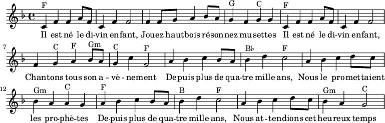 \absolute {  \clef treble  \key f \major  \time 4/4  \set Score.tempoHideNote = ##t \tempo 4 = 120   %\partial 4  \relative c'    %%% Refrain %%%  % Il est né le divin enfant  c^F f' f' a'8 f'8 c'4 f' f'2   % Jouez hautbois résonnez musettes  f'4 f'8 g' a'4 bes'8 a' g'4^G f' g'^C g'  % Il est né le divin enfant  c'^F f' f' a'8 f'8 c'4 f' f'2   % Chantons tous son avènement  f'4 g'^C a'^F bes'8^Gm a' g'4^C c''4 f'2^F    %%% Couplet %%%  % Depuis plus de 4000 ans  a'4 bes' c'' bes'8 a' bes'4^B♭ d'' c''2^F  % Les prophètes  a'4 bes' c'' d''8 c'' bes'4^Gm a' a'^C g'  % Depuis plus de 4000 ans  a'4^F bes' c'' bes'8 a' bes'4^B d'' c''2^F  % Heureux temps  a'4 bes' c'' d''8 c'' bes'4^Gm a' g'2^C  }  \addlyrics {   Il est né le di -- vin en -- fant,  Jou -- ez haut -- bois ré -- son -- nez mu -- set -- tes  Il est né le di -- vin en -- fant,  Chan -- tons tous son a -- vè -- ne -- ment    De -- puis plus de qua -- tre mille ans,  Nous le pro -- met -- taient les pro -- phè -- tes  De -- puis plus de qua -- tre mille ans,  Nous at -- ten -- dions cet heu -- reux temps  }