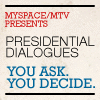 Myspace-MTV Presents Presidential Dialogues You ask. You decide.jpg