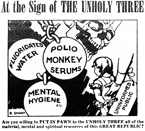 "Black-and-white political cartoon of a leering skull menacing a doll-holding little girl whose back is supported by an arm tagged ""UNINFORMED PUBLIC"". Nearby bones hold three large balls labeled ""FLUORIDATED WATER"", ""POLIO MONKEY SERUMS"", and ""MENTAL HYGIENE etc."" The cartoon is entitled ""At the Sign of THE UNHOLY THREE"", signed ""B. SMART"", and captioned ""Are you willing to PUT IN PAWN to the UNHOLY THREE all of the material, mental, and spiritual resources of this GREAT REPUBLIC?"""
