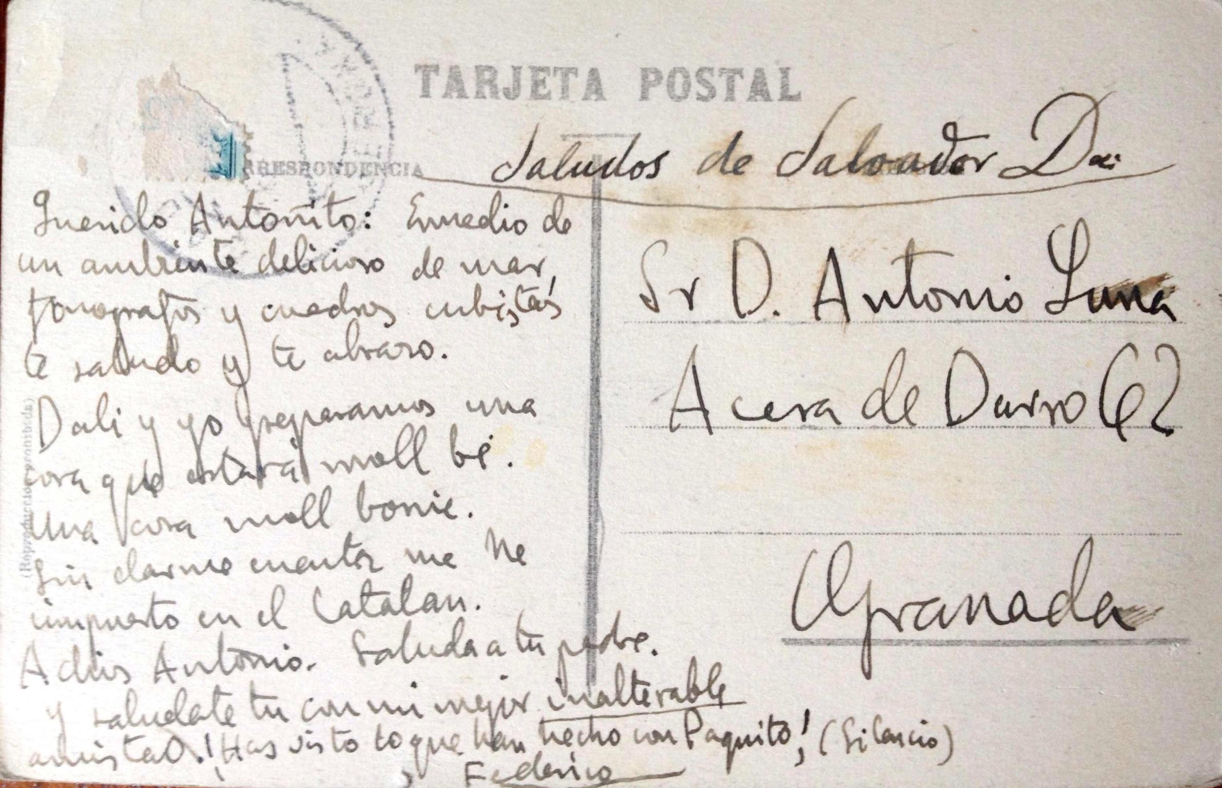 Postal de Federico y Dalí para Antonio de Luna «Querido Antoñito: En medio de un ambiente delicioso de mar, fonógrafos y cuadros cubistas te saludo y te abrazo. Dalí y yo preparamos una cosa que estarà moll bé. Una cosa moll bonic. Sin darme cuenta me he impuesto en el Catalán. Adiós Antonio, saludame a tu padre y saludate tu con mi mejor inalterable amistad. ¡Has visto lo que han hecho con Paquito!, (silencio).»