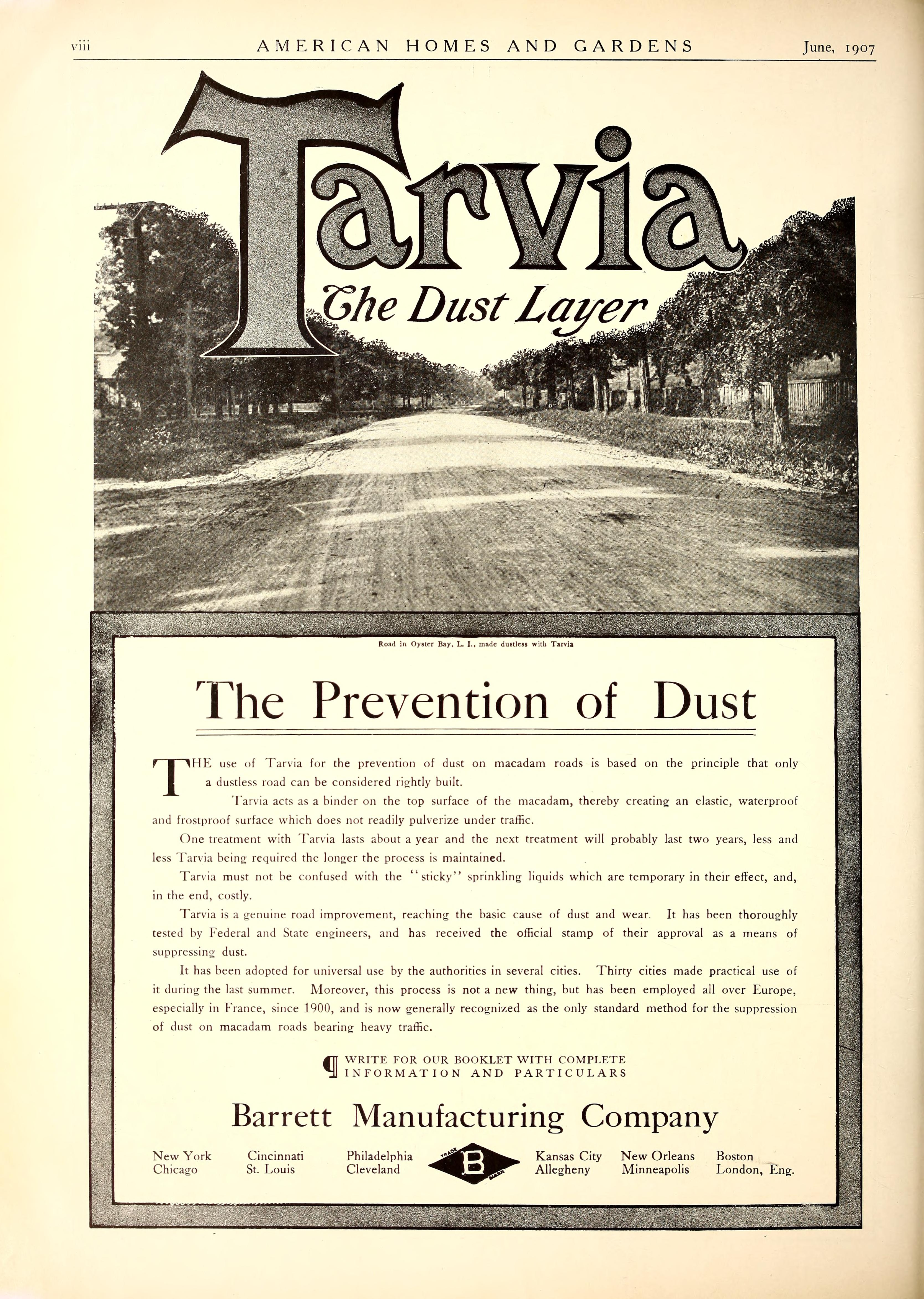 temporary in their effect, and, in the end, costly. Tarvia is a genuine road improvement, reaching the basic cause of dust and wear. It has been thoroughly tested