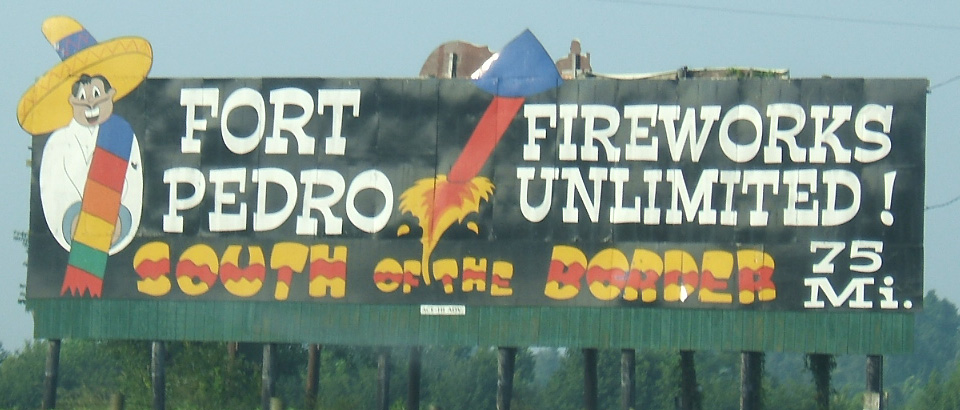 IMAGE(http://upload.wikimedia.org/wikipedia/commons/f/f0/South_of_the_Border_sign_75_-_Fort_Pedro_Fireworks_Unlimited.JPG)