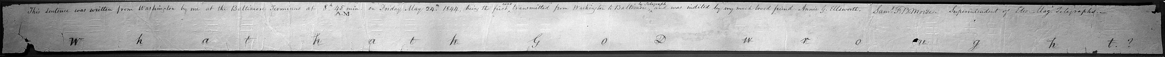 """This sentence was written from Washington by me at the Baltimore Terminus at 8.h 45min. A.M. on Friday May 24.th 1844, being the first ever transmitted from Washington to Baltimore by Telegraph and was indited by my much loved friend Annie G. Ellsworth."" {signature-Sam F. B. Morse.} Superintendent of Elec. Mag. Telegraphs."