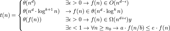 t(n)=\begin{cases} \theta(n^d) & \exists\epsilon>0\rightarrow f(n)\in O(n^{d-\epsilon}) \\ \theta(n^d\cdot\log^{k+1}n) & \rightarrow f(n)\in\theta(n^d\cdot\log^k n) \\ \theta(f(n)) & \exists\epsilon>0\rightarrow f(n)\in\Omega(n^{d+\epsilon})y \\ & \exists e<1\rightarrow\forall n\ge n_0\rightarrow a\cdot f(n/b)\le e\cdot f(n) \end{cases}