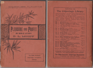 Colportage - Moody, D. L. (1895).  Pleasure and Profit in Bible Study. Colportage Library Vol.1 No.3, 1st Edition: 142 pp, 16mo, 4 7/8 x 7 1/4 inches. Stapled (2) with paper wraps.