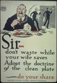 """Sir- don't waste while your wife saves. Adopt the doctrine of the clean plate- do your share."" - NARA - 512569.tif"
