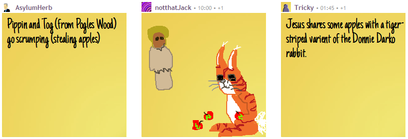 "User AsylumHerb's text, ""Pippin and Tog (from Pogles Wood) go scrumping (stealing apples)""; user notthatJack's attempt at drawing the two characters and apples; user Tricky's text, ""Jesus shares some apples with a tiger-striped varient [sic] of the Donnie Darko rabbit."""