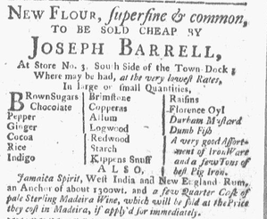"Joseph Barrell (merchant) - Newspaper advertisement, 1770. For sale: ""Brown sugars, chocolate, pepper, ginger, cocoa, rice, indigo, brimstone, copperas, allum, logwood, redwood, starch, Kippens snuff, raisins, Florence oyl, Durham mustard, dumb fish,"" etc."