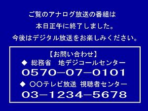 Digital terrestrial television - Analog television shut down in Japan at noon. All television stations broadcast a blue information screen that displayed one or more telephone numbers for digital television inquiries on the day of the shutdown until the transmitters shut off at midnight.