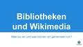 BID Vortrag Bibliotheken und Wikimedia (3).pdf